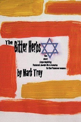 The Bitter Herbs: Five Short Plays Depicting Fractured Jewish Life in America for Passover Season  by  Mark   Troy