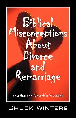 Biblical Misconceptions about Divorce and Remarriage: Shooting the Churchs Wounded  by  Chuck Winters