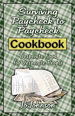 Surviving Paycheck to Paycheck Cookbook: Desperate Food for Desperate People Jo Johnson