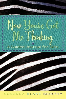 Now Youve Got Me Thinking: A Guided Journal for Girls Susanna Blake Murphy