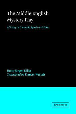 The Middle English Mystery Play: A Study in Dramatic Speech and Form Hans-Jurgen Diller