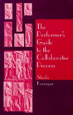 The Performers Guide to the Collaborative Process  by  Sheila Kerrigan
