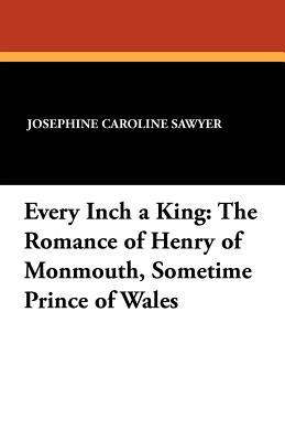Every Inch a King: The Romance of Henry of Monmouth, Sometime Prince of Wales Josephine Caroline Sawyer