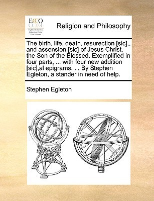 The Birth, Life, Death, Resurection [Sic],, and Assension [Sic] of Jesus Christ, the Son of the Blessed. Exemplified in Four Parts, ... with Four New Stephen Egleton