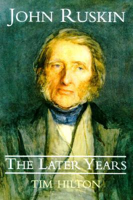 John Ruskin: The Later Years Tim Hilton