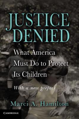 Justice Denied: What America Must Do to Protect Its Children Marci A. Hamilton