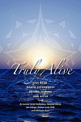 Truly Alive: 5 Near-Death Experiences - Before, During, and After  by  Joanna Carter-Gottenbos