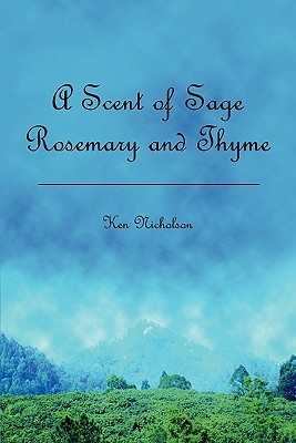 A Scent of Sage Rosemary and Thyme  by  Ken Nicholson