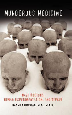 Murderous Medicine: Nazi Doctors, Human Experimentation, and Typhus Naomi Baumslag