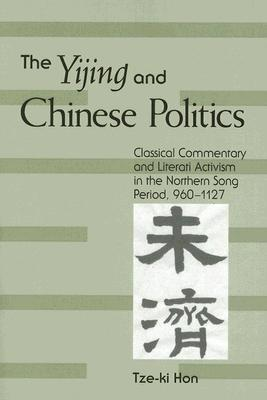 The Yijing and Chinese Politics: Classical Commentary and Literati Activism in the Northern Song Period, 960-1127  by  Hon Tze-KI