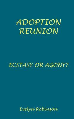 Adoption Reunion - Ecstasy or Agony?  by  Evelyn Burns Robinson