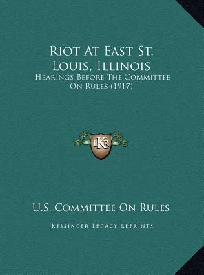 Riot At East St. Louis, Illinois: Hearings Before The Committee On Rules (1917)  by  U.S. Committee U.S. Committee On Rules