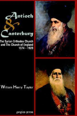 Antioch And Canterbury: The Syrian Orthodox Church And The Church Of England (1874 1928) William Henry Taylor