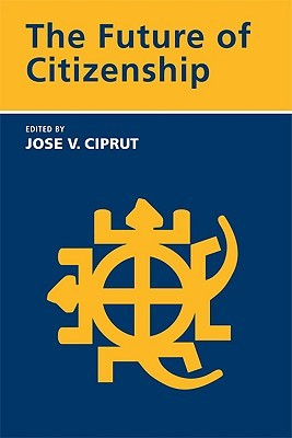 The Future of Citizenship  by  Jose V. Ciprut