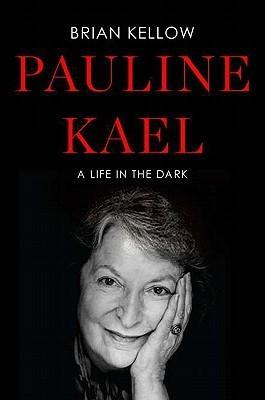 Pauline Kael: A Life in the Dark Brian Kellow