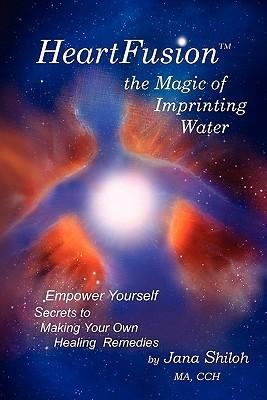 Heartfusion, the Magic of Imprinting Water  by  Jana Shiloh
