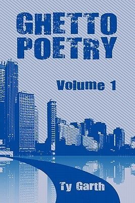 Ghetto Poetry: Volume 1  by  Ty Garth