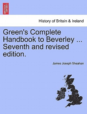 Greens Complete Handbook to Beverley ... Seventh and Revised Edition James Joseph Sheahan