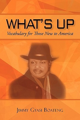 Whats Up?: Vocabulary for Those New to the United States, Volume II  by  Jimmy Gyasi Boateng