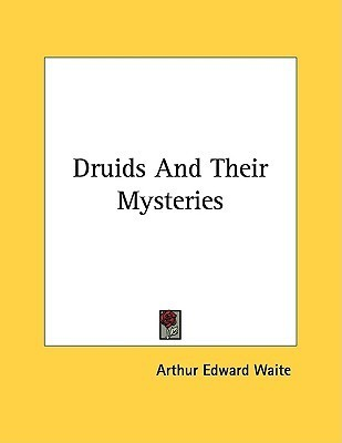 Druids and Their Mysteries  by  Arthur Edward Waite