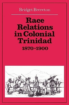 Race Relations in Colonial Trinidad 1870 1900 Bridget Brereton