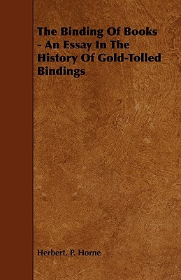 The Binding of Books - An Essay in the History of Gold-Tolled Bindings Herbert P. Horne