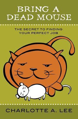 Bring a Dead Mouse: The Secret to Finding Your Perfect Job Charlotte A. Lee
