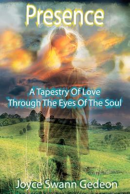 Presence: A Tapestry of Love Through the Eyes of the Soul  by  Joyce Swann Gedeon