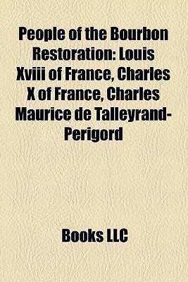People of the Bourbon Restoration: Louis XVIII of France, Charles X of France, Charles Maurice de Talleyrand-Perigord  by  Books LLC