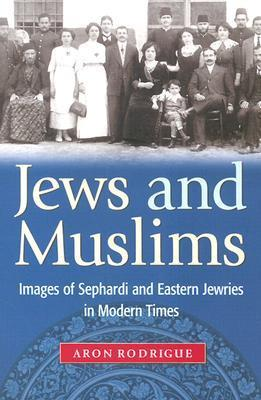 Jews and Muslims: Images of Sephardi and Eastern Jewries in Modern Times  by  Aron Rodrigue