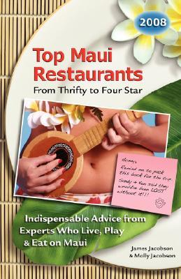 Top Maui Restaurants 2008 from Thrifty to Four Star: Indispensable Advice from Experts Who Live, Play & Eat on Maui  by  James Jacobson