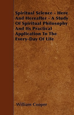 Spiritual Science - Here and Hereafter - A Study of Spiritual Philosophy and Its Practical Application to the Every-Day of Life  by  William       Cooper