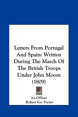 Letters From Portugal And Spain: Written During The March Of The British Troops Under John Moore (1809) Robert Ker Porter