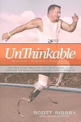 Unthinkable: The True Story about the First Double Amputee to Complete the World-Famous Hawaiian Iron Man Triathlon  by  Scott Rigsby