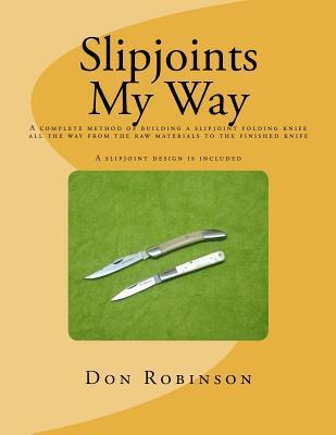 Slipjoints My Way: A Complete Method of Making a Slipjoint Folder from Raw Materials All the Way to the Finished Knife.  by  Don Robinson