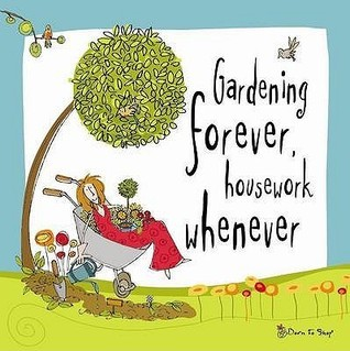 Gardening forever, housework whenever Anonymous