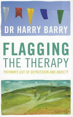 Flagging the Therapy: Pathways Out of Depression and Anxiety  by  Harry Barry