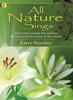 All Nature Sings: Piano Hymn Settings That Celebrate the Creator and the Beauty of His Creation Larry Shackley