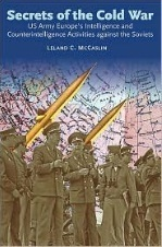 Secrets of the Cold War: US Army Europes Intelligence and Counterintelligence Activities Against the Soviets During the Cold War  by  Leland McCaslin