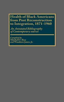 Health of Black Americans from Post-Reconstruction to Integration, 1871-1960: An Annotated Bibliography of Contemporary Sources  by  Mitchell F. Rice