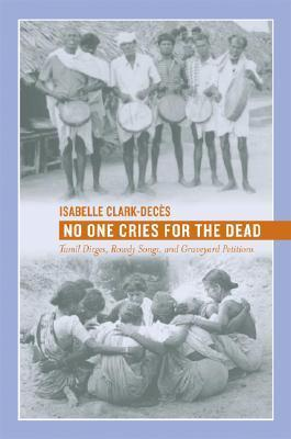No One Cries for the Dead: Tamil Dirges, Rowdy Songs, and Graveyard Petitions  by  Isabelle Clark-Deces