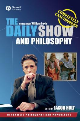 The Daily Show and Philosophy: Moments of Zen in the Art of Fake News Jason Holt
