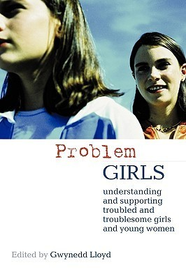 Problem Girls: Understanding and Supporting Troubled and Troublesome Girls and Young Women Gwynedd Lloyd