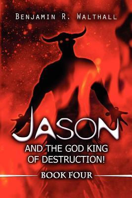 Jason and the God King of Destruction!: Book Four Benjamin R. Walthall