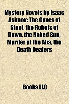 Mystery Novels Isaac Asimov: The Caves of Steel, the Robots of Dawn, the Naked Sun, Murder at the Aba, the Death Dealers by Books LLC