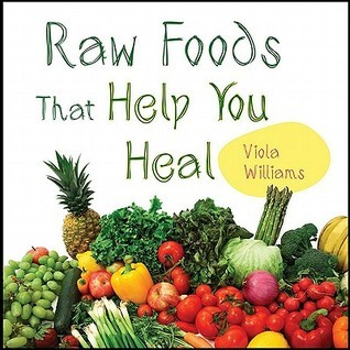Raw Foods That Help You Heal  by  Viola Williams