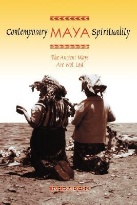 Contemporary Maya Spirituality: The Ancient Ways Are Not Lost Jean Molesky-Poz