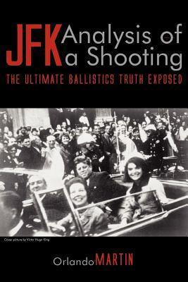 JFK. Analysis of a Shooting: The Ultimate Ballistics Truth Exposed  by  Orlando Martin