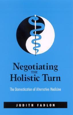 Negotiating the Holistic Turn: The Domestication of Alternative Medicine  by  Judith Fadlon