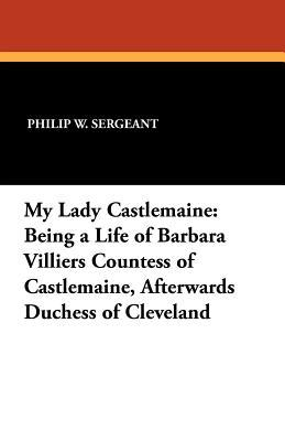 My Lady Castlemaine: Being a Life of Barbara Villiers Countess of Castlemaine, Afterwards Duchess of Cleveland  by  Philip Walsingham Sergeant